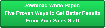 Download White Paper:  Five Proven Ways to Get Better Results  From Your Sales Staff