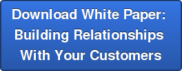 Download White Paper:  Building Relationships  With Your Customers