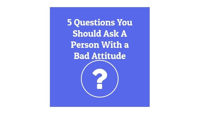 Five Questions You Should Ask a Person With a Bad Attitude